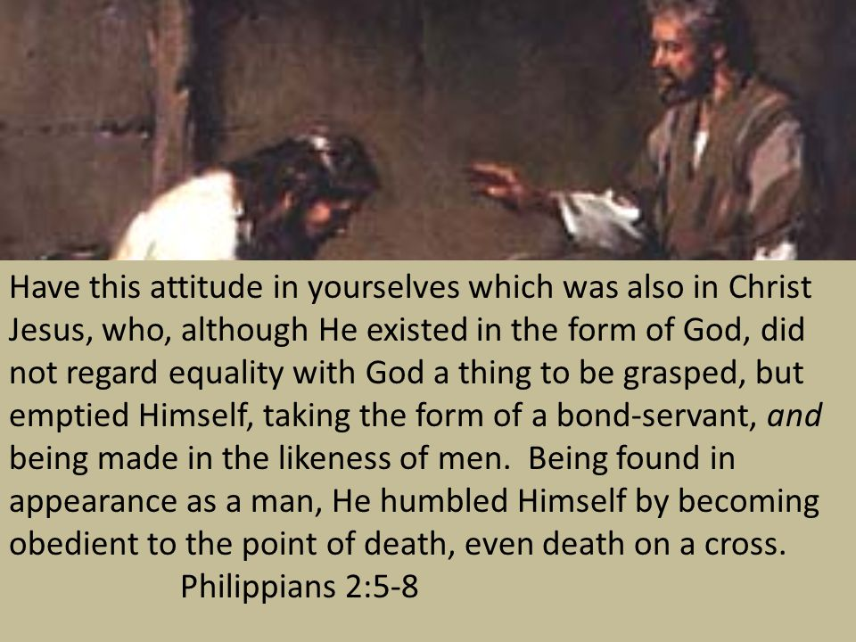 Have this attitude in yourselves which was also in Christ Jesus, who, although He existed in the form of God, did not regard equality with God a thing to be grasped, but emptied Himself, taking the form of a bond-servant, and being made in the likeness of men. Being found in appearance as a man, He humbled Himself by becoming obedient to the point of death, even death on a cross. Philippians 2:5-8