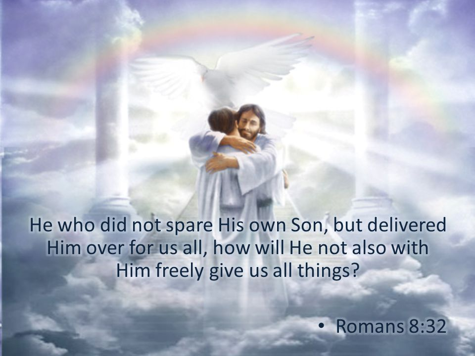 He who did not spare His own Son, but delivered Him over for us all, how will He not also with Him freely give us all things