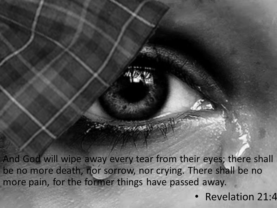 And God will wipe away every tear from their eyes; there shall be no more death, nor sorrow, nor crying. There shall be no more pain, for the former things have passed away.