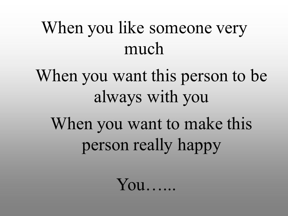 When you like someone very much