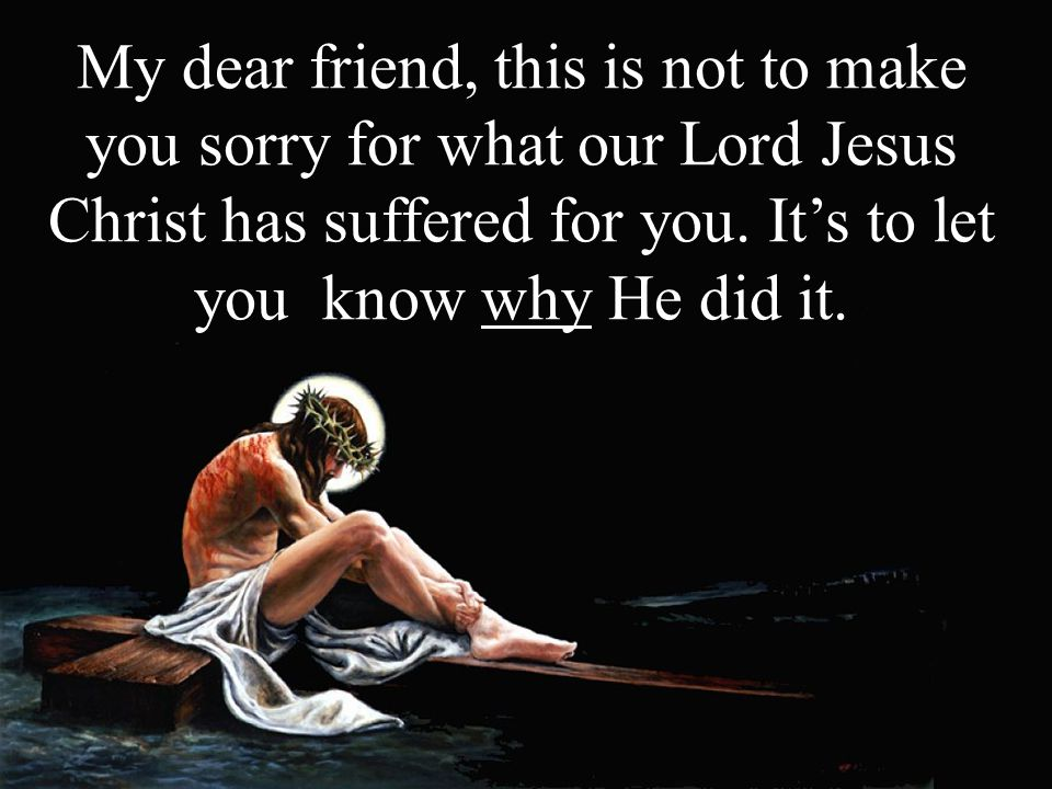 My dear friend, this is not to make you sorry for what our Lord Jesus Christ has suffered for you.