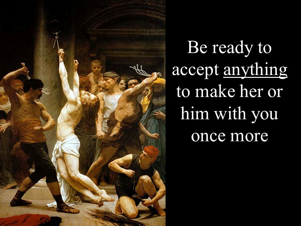 Be ready to accept anything to make her or him with you once more