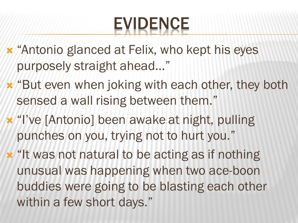 evidence Antonio glanced at Felix, who kept his eyes purposely straight ahead…