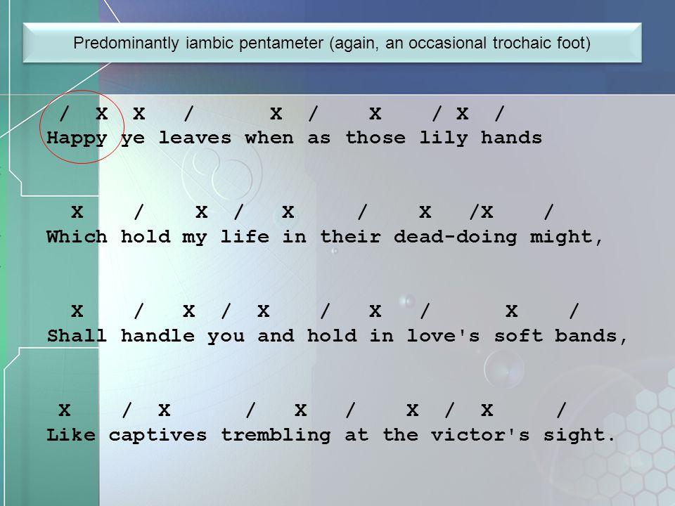 Predominantly iambic pentameter (again, an occasional trochaic foot)