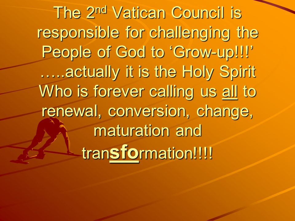 The 2nd Vatican Council is responsible for challenging the People of God to 'Grow-up!!!' …..actually it is the Holy Spirit Who is forever calling us all to renewal, conversion, change, maturation and transformation!!!!