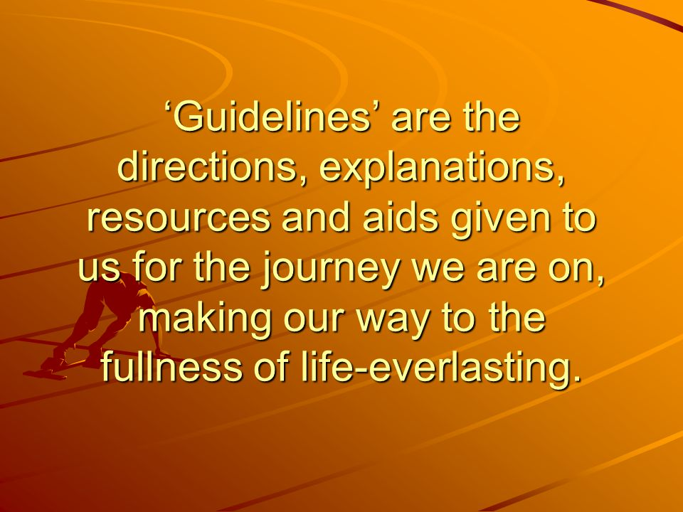 'Guidelines' are the directions, explanations, resources and aids given to us for the journey we are on, making our way to the fullness of life-everlasting.