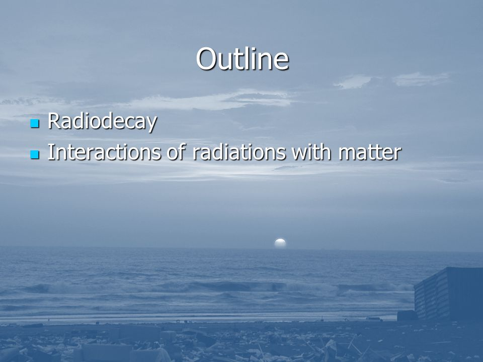 Outline Radiodecay Interactions of radiations with matter