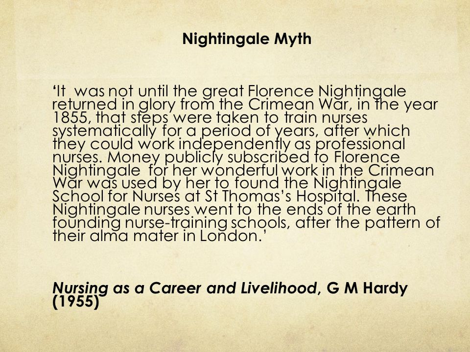 Nightingale Myth 'It was not until the great Florence Nightingale returned in glory from the Crimean War, in the year 1855, that steps were taken to train nurses systematically for a period of years, after which they could work independently as professional nurses.
