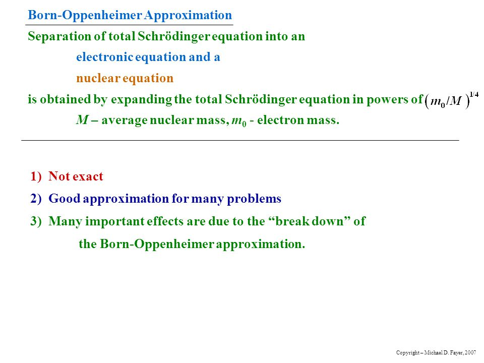 Born-Oppenheimer Approximation Separation of total Schrödinger equation into an electronic equation and a nuclear equation is obtained by expanding the total Schrödinger equation in powers of M – average nuclear mass, m0 - electron mass.