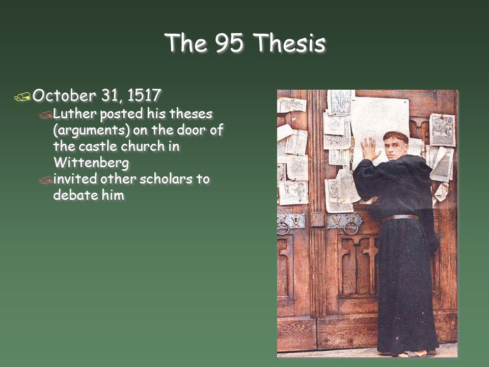 The 95 Thesis October 31, 1517. Luther posted his theses (arguments) on the door of the castle church in Wittenberg.