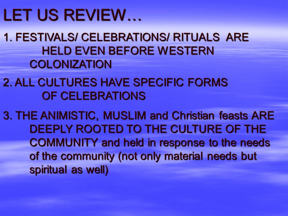 LET US REVIEW… 1. FESTIVALS/ CELEBRATIONS/ RITUALS ARE HELD EVEN BEFORE WESTERN COLONIZATION.