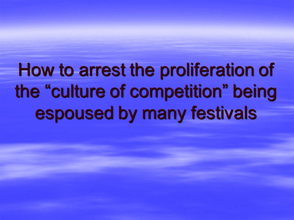 How to arrest the proliferation of the culture of competition being espoused by many festivals