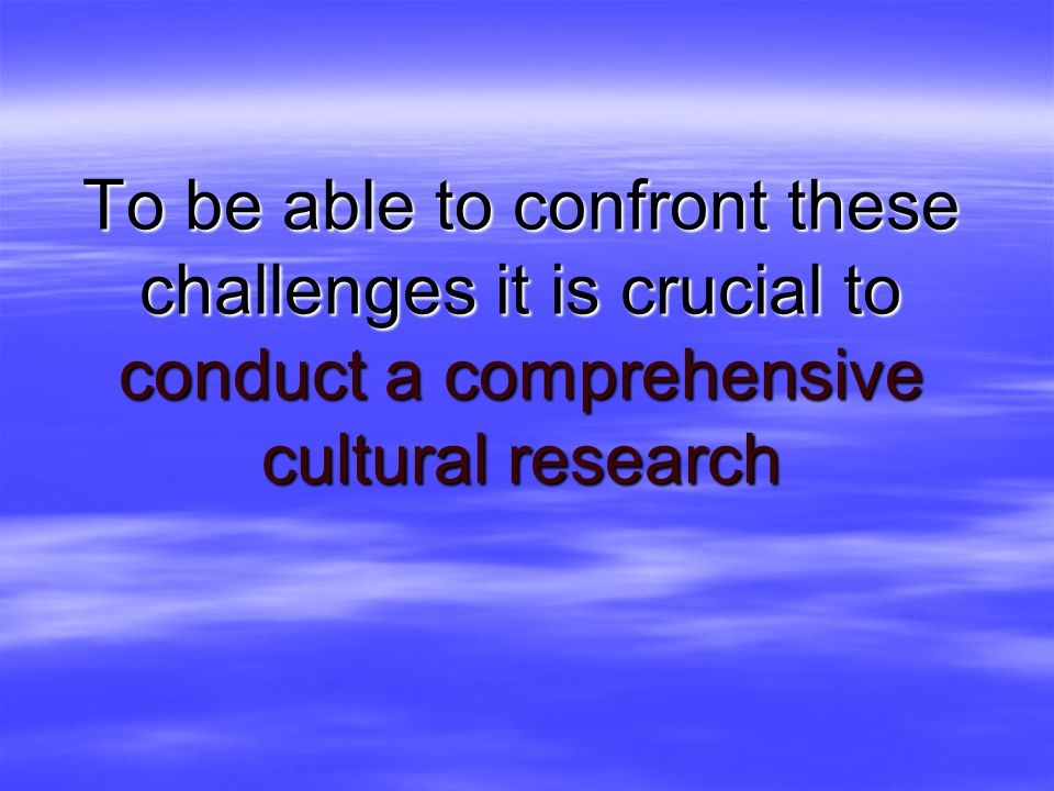 To be able to confront these challenges it is crucial to conduct a comprehensive cultural research