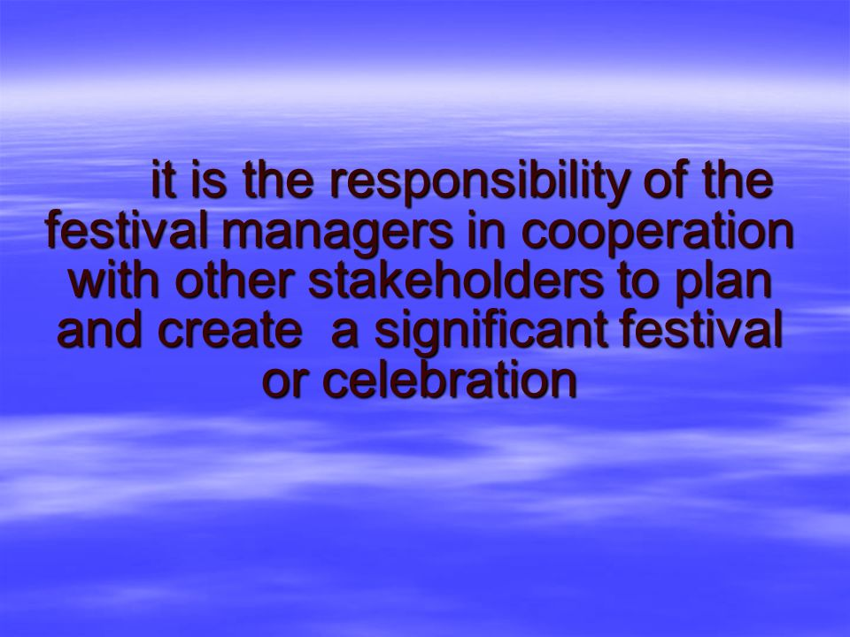 it is the responsibility of the festival managers in cooperation with other stakeholders to plan and create a significant festival or celebration