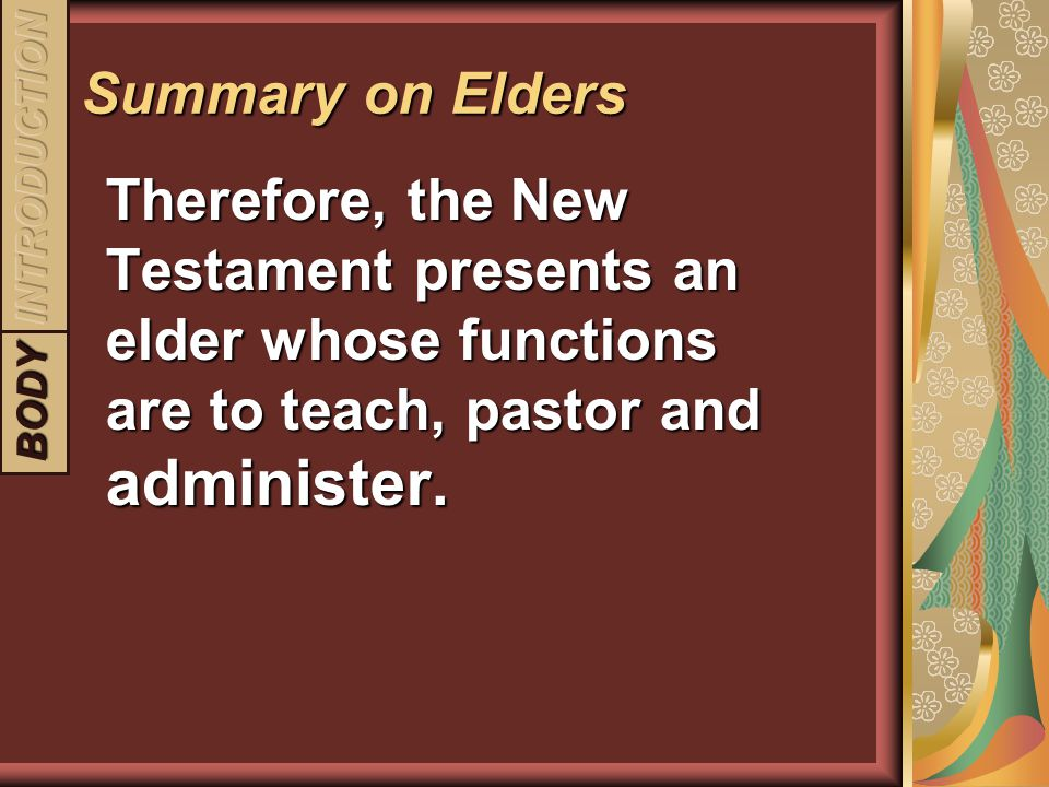 Summary on Elders INTRODUCTION. Therefore, the New Testament presents an elder whose functions are to teach, pastor and administer.
