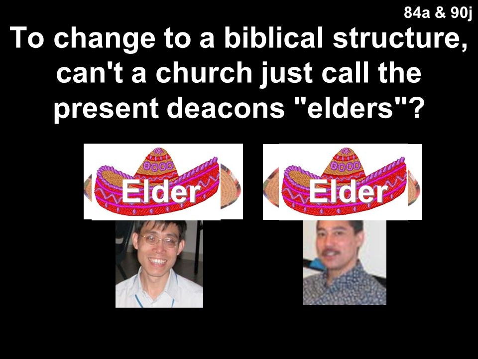 84a & 90j To change to a biblical structure, can t a church just call the present deacons elders