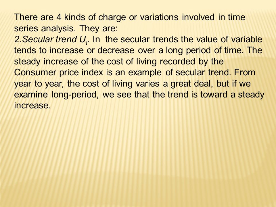 There are 4 kinds of charge or variations involved in time series analysis. They are: