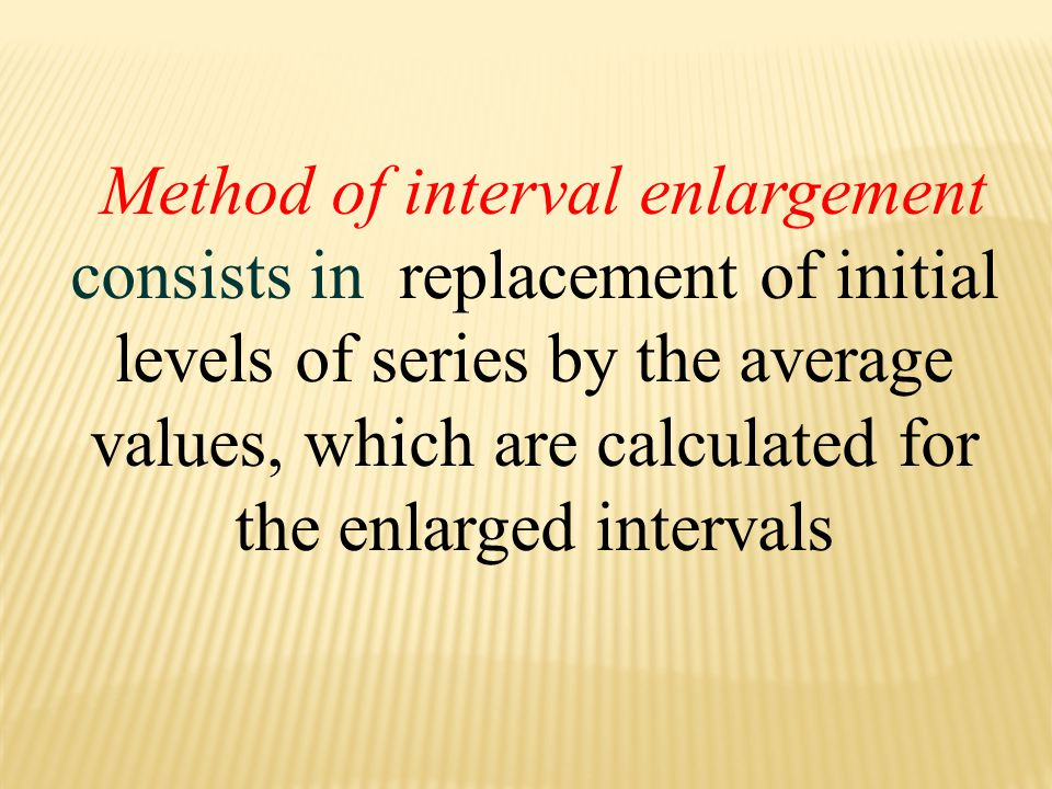 Method of interval enlargement consists in replacement of initial levels of series by the average values, which are calculated for the enlarged intervals