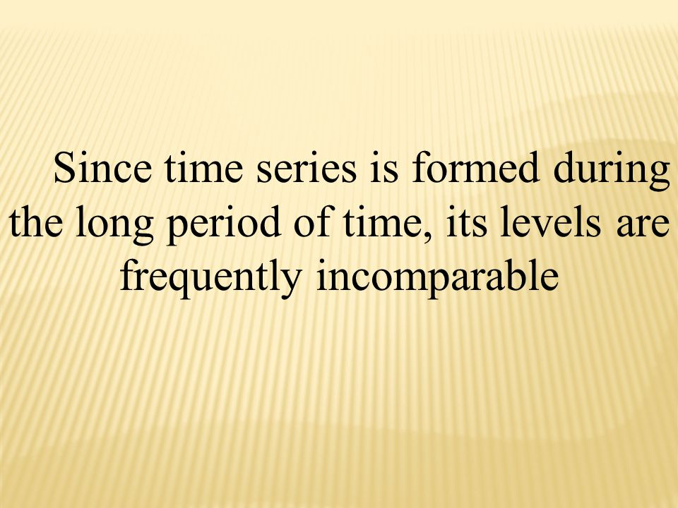 Since time series is formed during the long period of time, its levels are frequently incomparable
