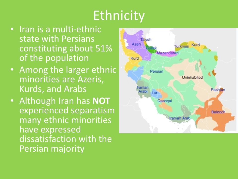 Ethnicity Iran is a multi-ethnic state with Persians constituting about 51% of the population.