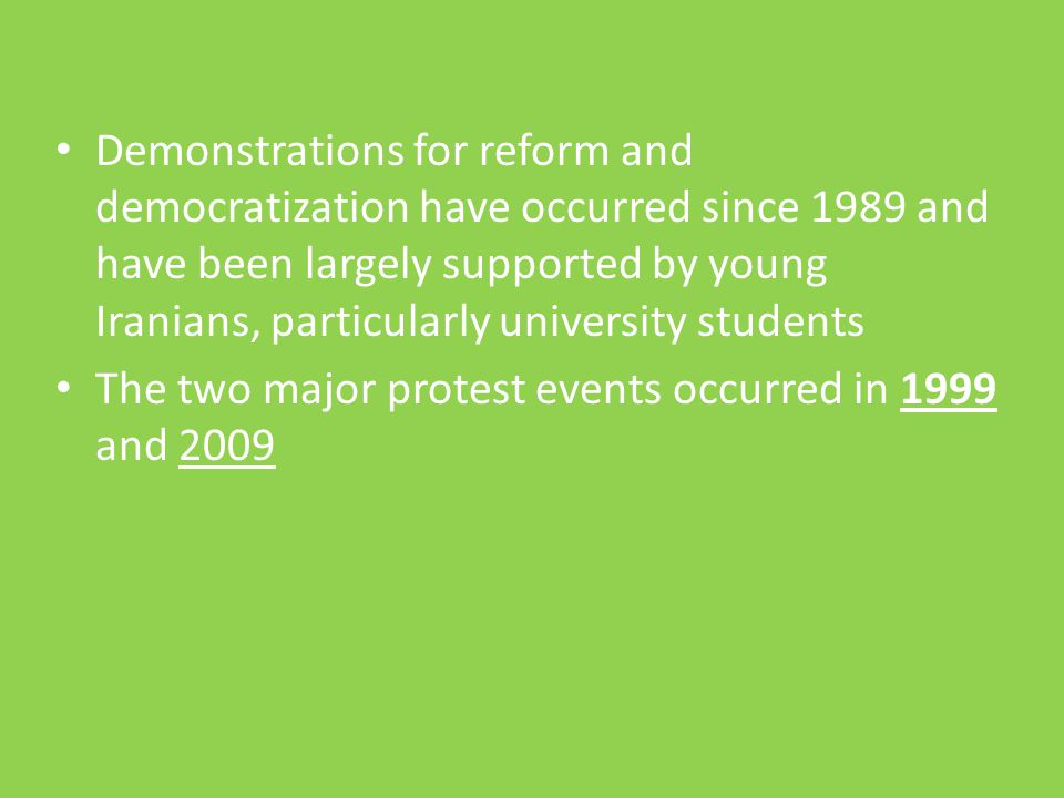 Demonstrations for reform and democratization have occurred since 1989 and have been largely supported by young Iranians, particularly university students