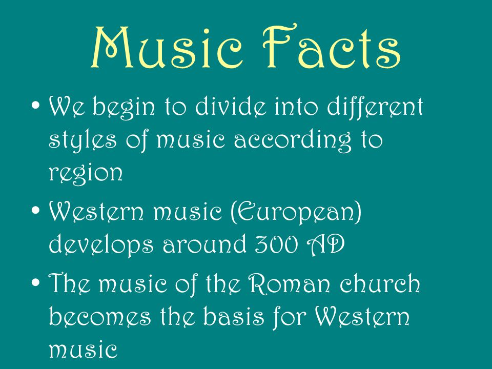 Music Facts We begin to divide into different styles of music according to region. Western music (European) develops around 300 AD.