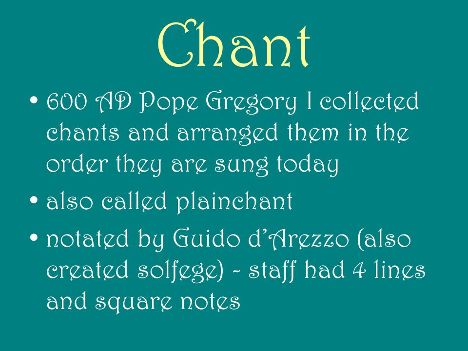 Chant 600 AD Pope Gregory I collected chants and arranged them in the order they are sung today. also called plainchant.