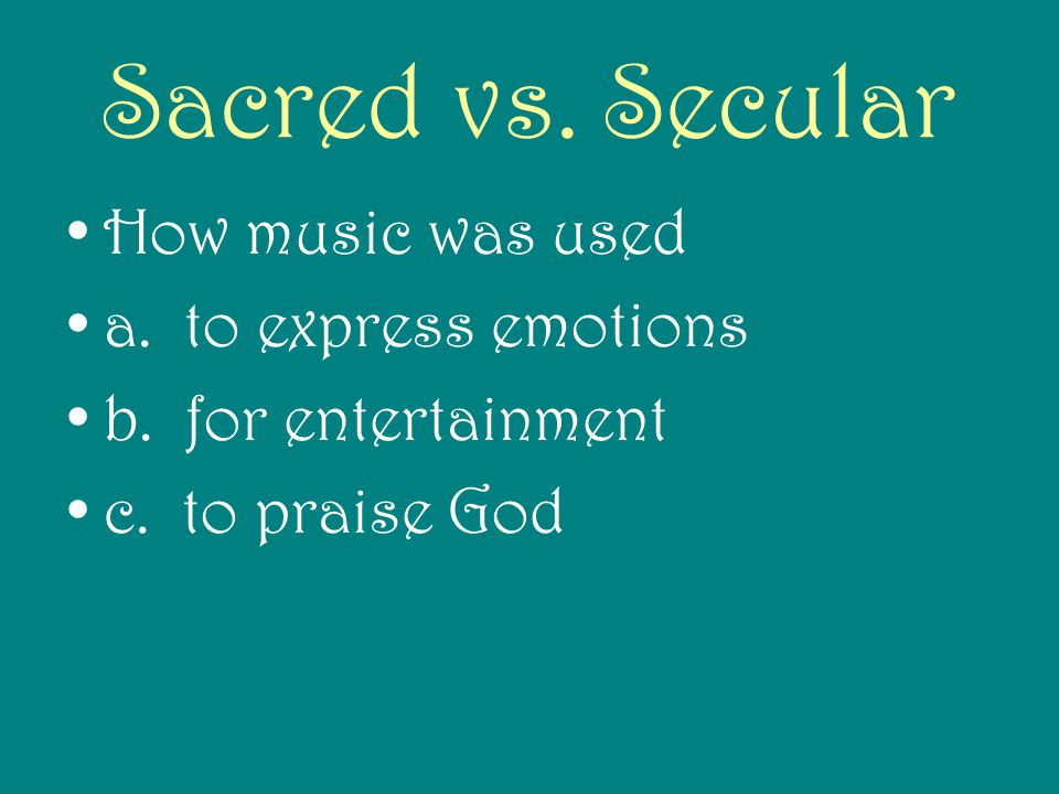 Sacred vs. Secular How music was used a. to express emotions