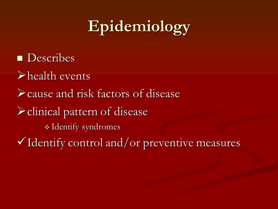 Epidemiology Describes health events cause and risk factors of disease