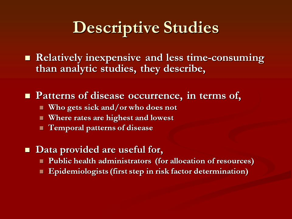 Descriptive Studies Relatively inexpensive and less time-consuming than analytic studies, they describe,