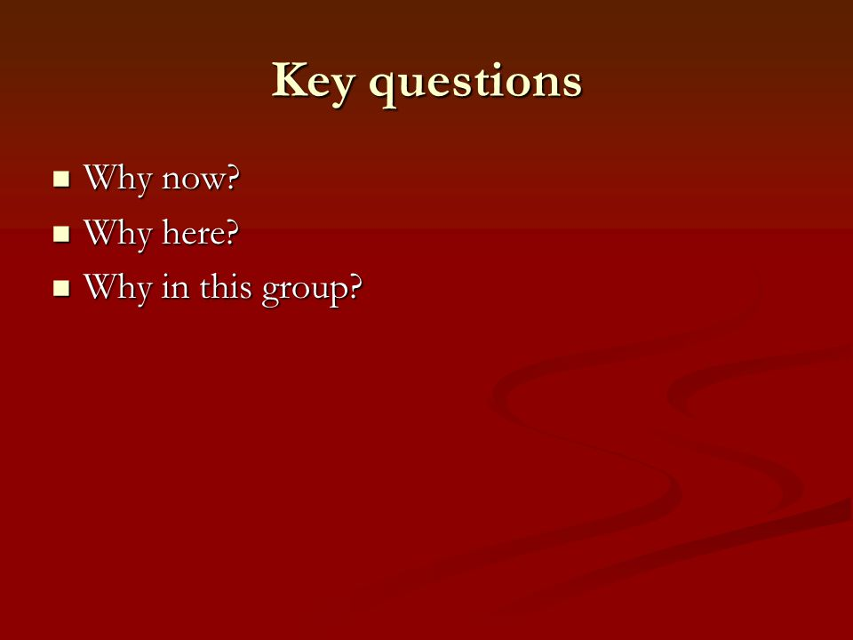 Key questions Why now Why here Why in this group