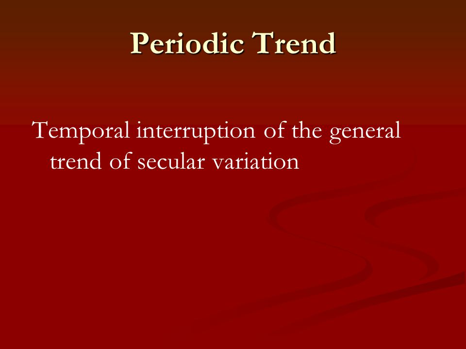 Periodic Trend Temporal interruption of the general trend of secular variation