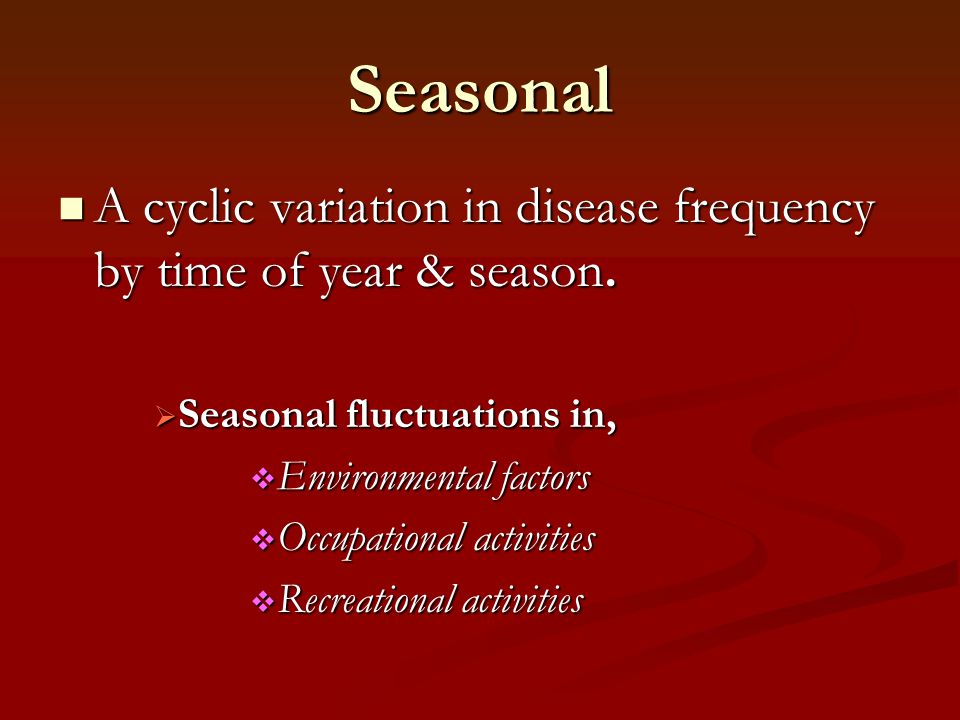 Seasonal A cyclic variation in disease frequency by time of year & season. Seasonal fluctuations in,