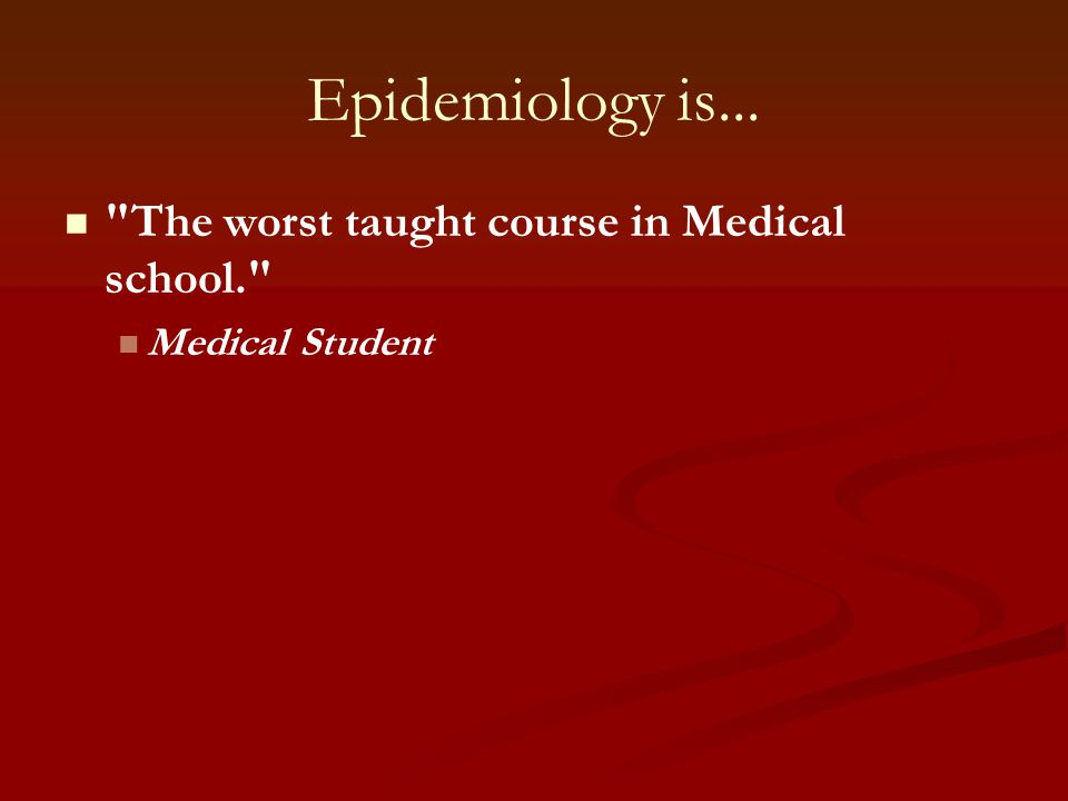 Epidemiology is... The worst taught course in Medical school.