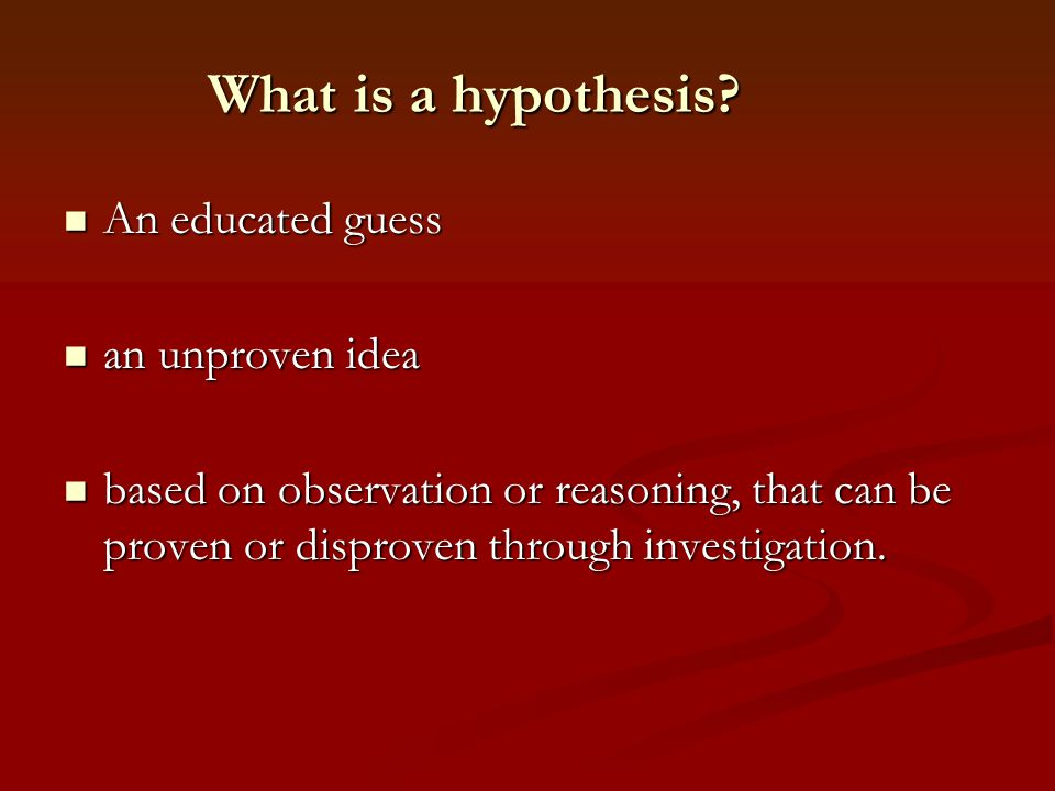 What is a hypothesis An educated guess an unproven idea