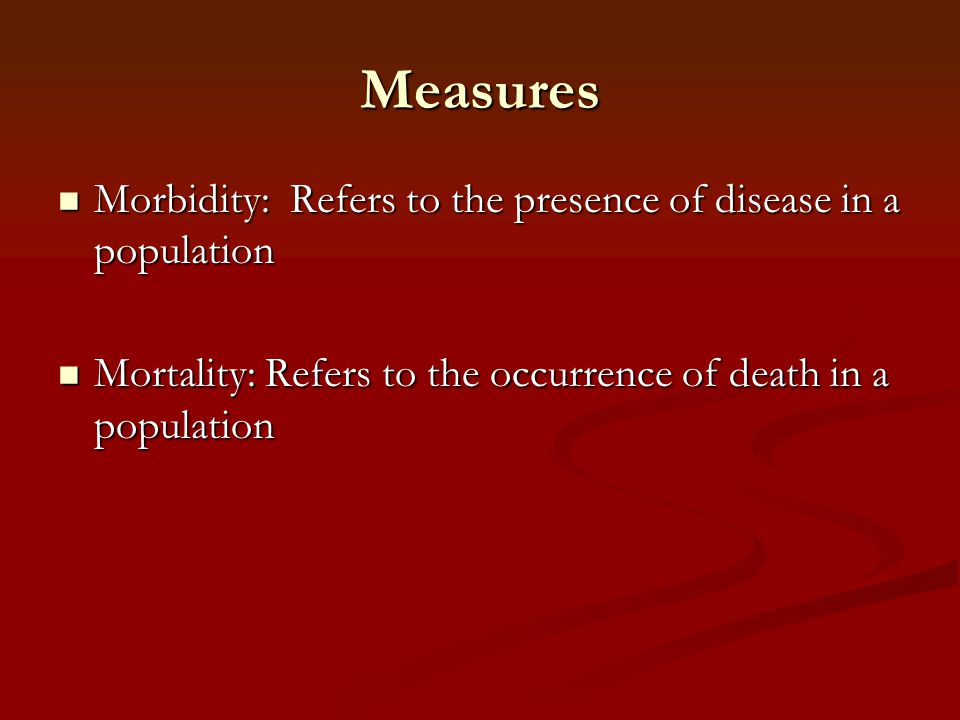 Measures Morbidity: Refers to the presence of disease in a population