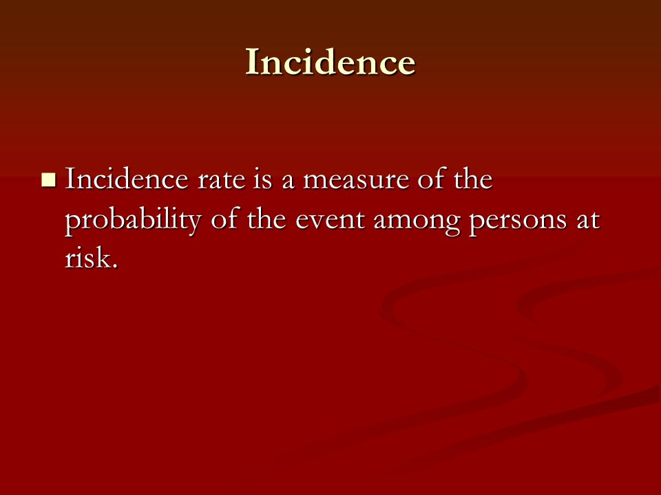 Incidence Incidence rate is a measure of the probability of the event among persons at risk.