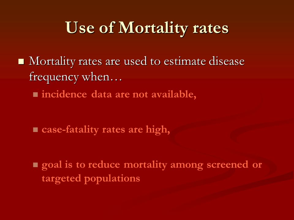 Use of Mortality rates Mortality rates are used to estimate disease frequency when… incidence data are not available,