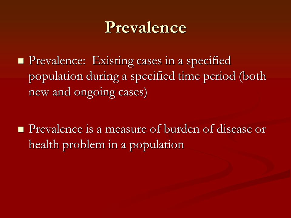 Prevalence Prevalence: Existing cases in a specified population during a specified time period (both new and ongoing cases)
