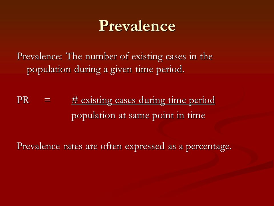 Prevalence Prevalence: The number of existing cases in the population during a given time period. PR = # existing cases during time period.