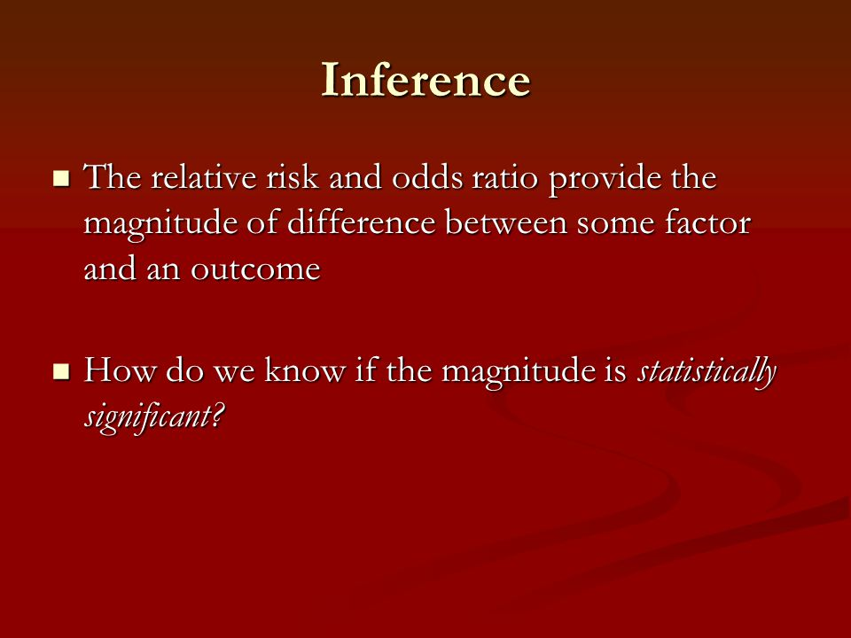 Inference The relative risk and odds ratio provide the magnitude of difference between some factor and an outcome.