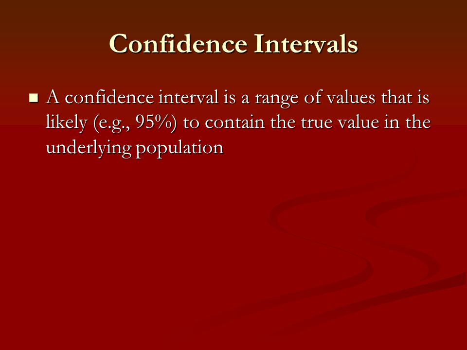 Confidence Intervals A confidence interval is a range of values that is likely (e.g., 95%) to contain the true value in the underlying population.