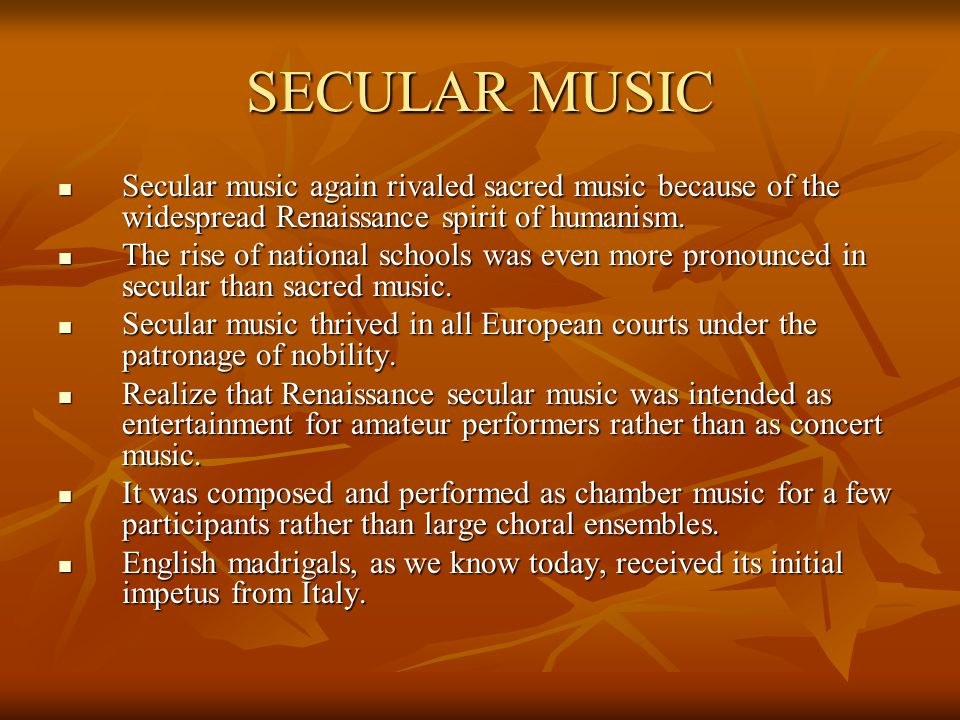 SECULAR MUSIC Secular music again rivaled sacred music because of the widespread Renaissance spirit of humanism.