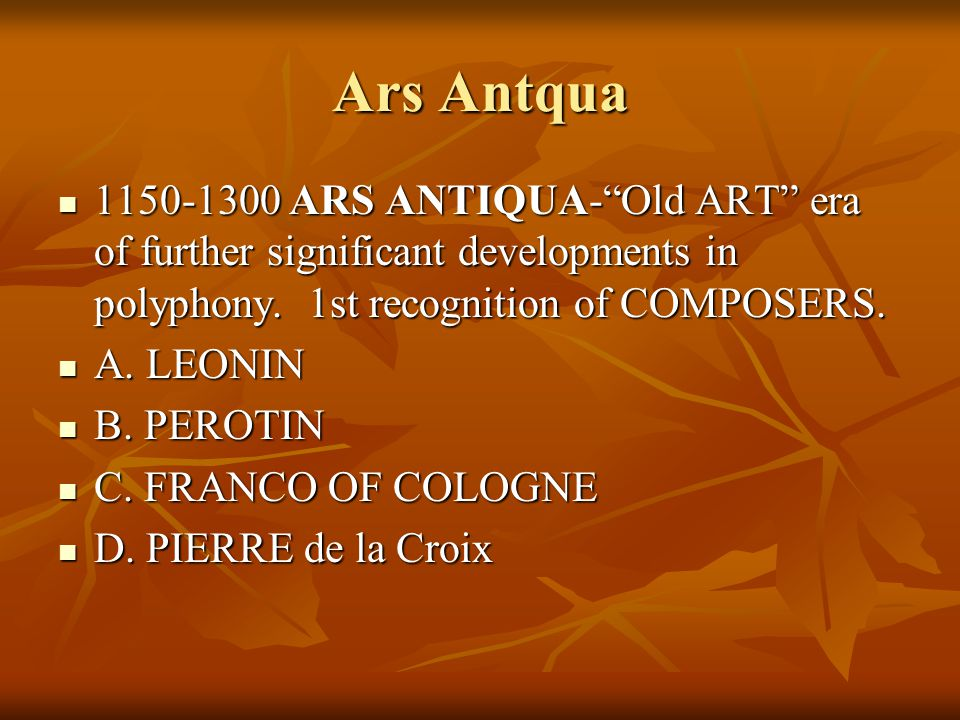 Ars Antqua 1150-1300 ARS ANTIQUA- Old ART era of further significant developments in polyphony. 1st recognition of COMPOSERS.