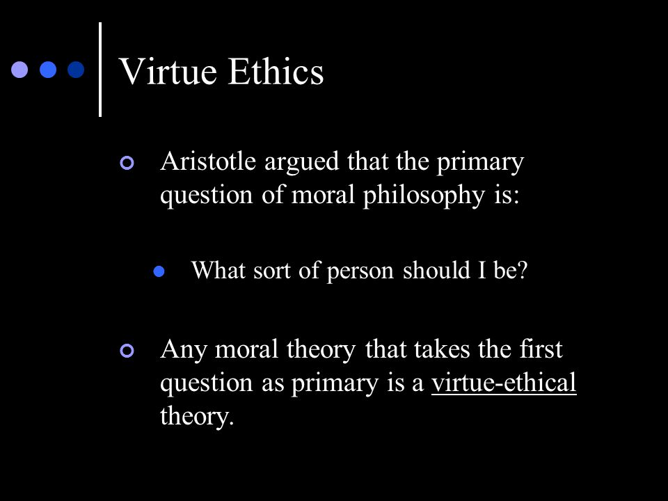 Virtue Ethics Aristotle argued that the primary question of moral philosophy is: What sort of person should I be