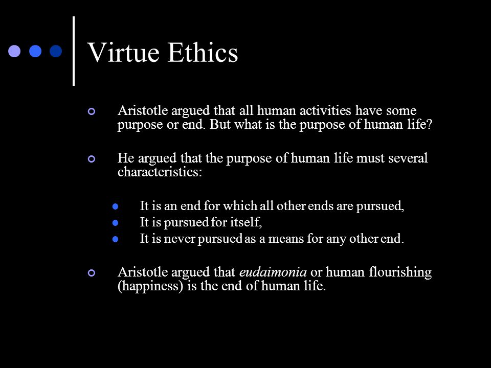 Virtue Ethics Aristotle argued that all human activities have some purpose or end. But what is the purpose of human life