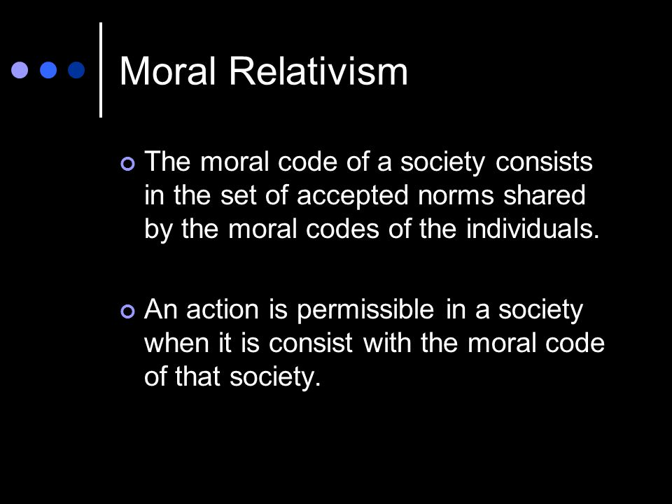Moral Relativism The moral code of a society consists in the set of accepted norms shared by the moral codes of the individuals.