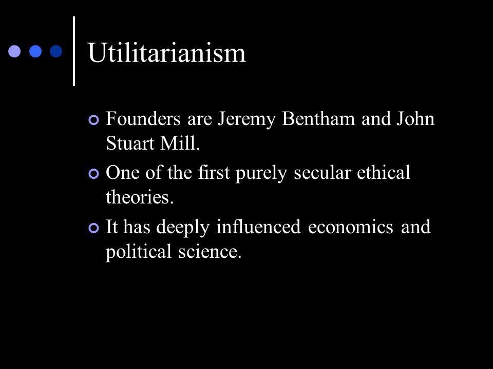 Utilitarianism Founders are Jeremy Bentham and John Stuart Mill.
