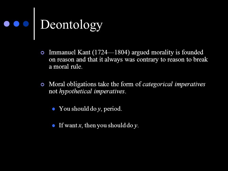 Deontology Immanuel Kant (1724—1804) argued morality is founded on reason and that it always was contrary to reason to break a moral rule.