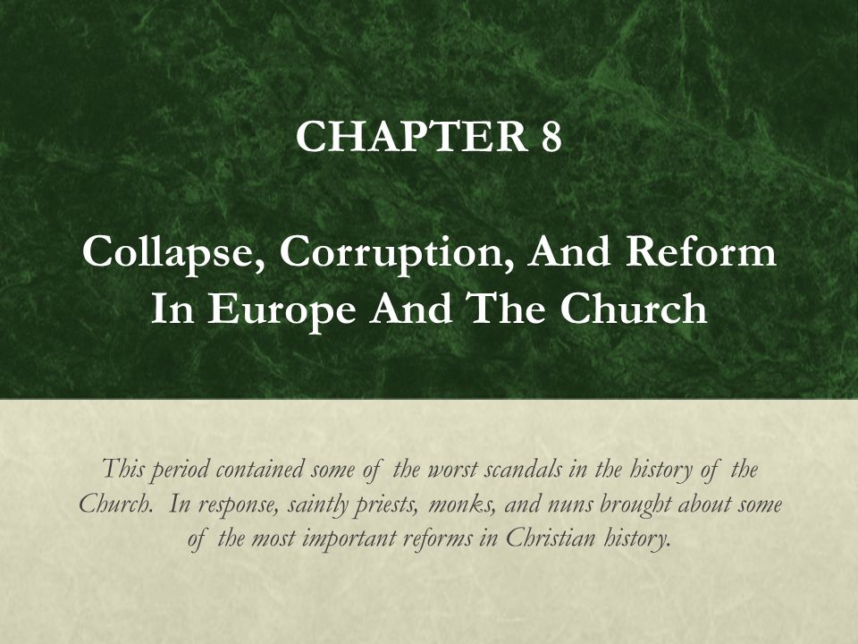 CHAPTER 8 Collapse, Corruption, And Reform In Europe And The Church This period contained some of the worst scandals in the history of the Church.
